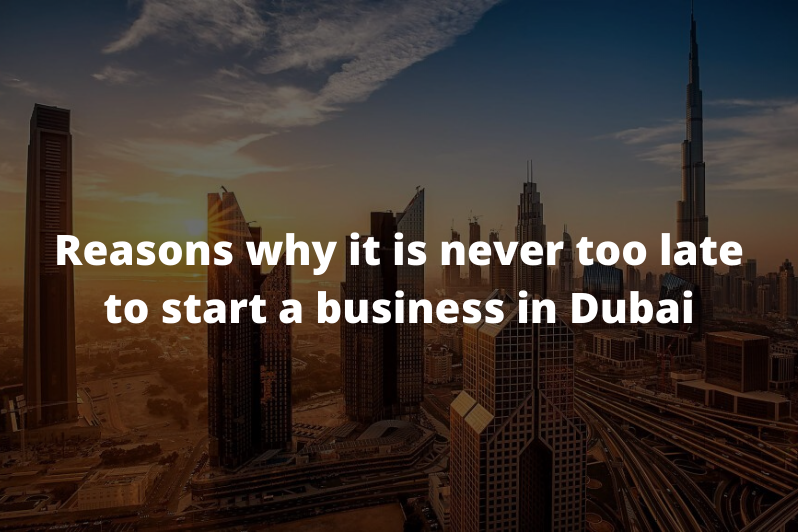 Reasons why it is never too late to start a business in Dubai